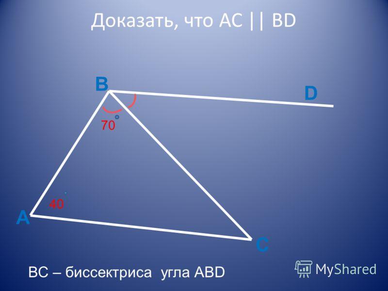 Доказать, что АС || BD А В C D 70 40 ВС – биссектриса угла ABD