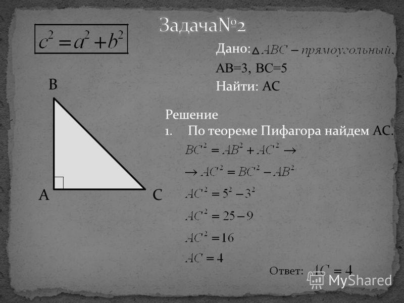 B CA Дано: AB=3, BC=5 Найти: AC Решение 1.По теореме Пифагора найдем AC. Ответ: