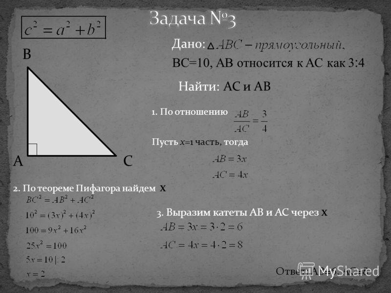 B CA Дано: BC=10, AB относится к AC как 3:4 Найти: AC и AB 1. По отношению Пусть x=1 часть, тогда 3. Выразим катеты AB и AC через x Ответ: AB=6, AC=8 2. По теореме Пифагора найдем x