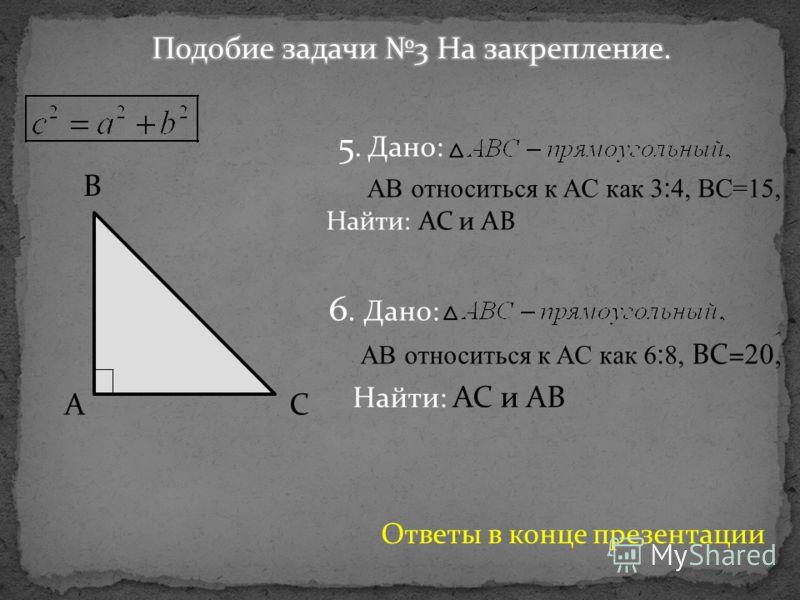 B CA 5. Дано: AB относиться к AC как 3:4, BC=15, Найти: AC и AB 6. Дано: AB относиться к AC как 6:8, BC= 20, Найти: AC и AB Ответы в конце презентации