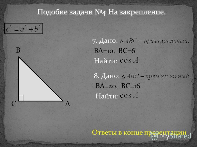 B CA 7. Дано: BA=10, BC=6 Найти: 8. Дано: BA=20, BC=16 Найти: Ответы в конце презентации