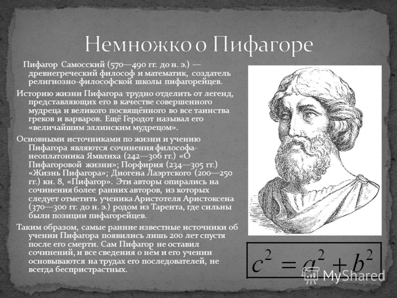 Пифагор Самосский (570490 гг. до н. э.) древнегреческий философ и математик, создатель религиозно-философской школы пифагорейцев. Историю жизни Пифагора трудно отделить от легенд, представляющих его в качестве совершенного мудреца и великого посвящён