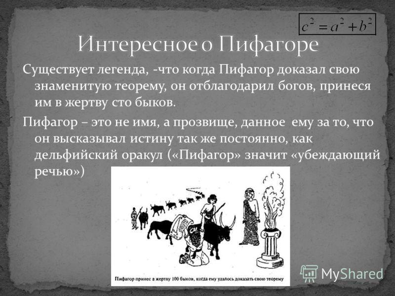 Существует легенда, -что когда Пифагор доказал свою знаменитую теорему, он отблагодарил богов, принеся им в жертву сто быков. Пифагор – это не имя, а прозвище, данное ему за то, что он высказывал истину так же постоянно, как дельфийский оракул («Пифа