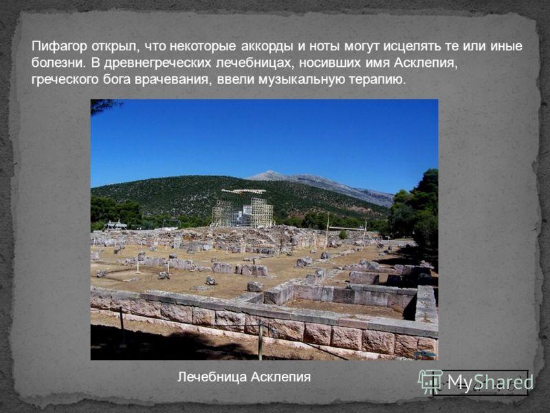 Пифагор открыл, что некоторые аккорды и ноты могут исцелять те или иные болезни. В древнегреческих лечебницах, носивших имя Асклепия, греческого бога врачевания, ввели музыкальную терапию. Лечебница Асклепия