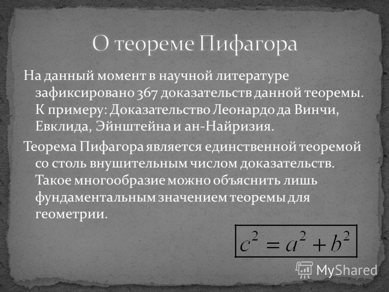 На данный момент в научной литературе зафиксировано 367 доказательств данной теоремы. К примеру: Доказательство Леонардо да Винчи, Евклида, Эйнштейна и ан-Найризия. Теорема Пифагора является единственной теоремой со столь внушительным числом доказате