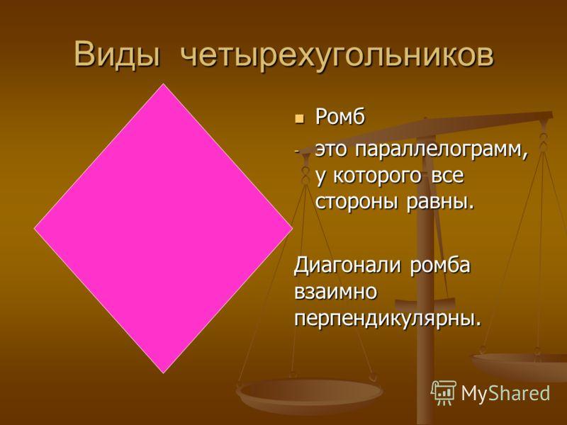 Виды четырехугольников Ромб - это параллелограмм, у которого все стороны равны. Диагонали ромба взаимно перпендикулярны.