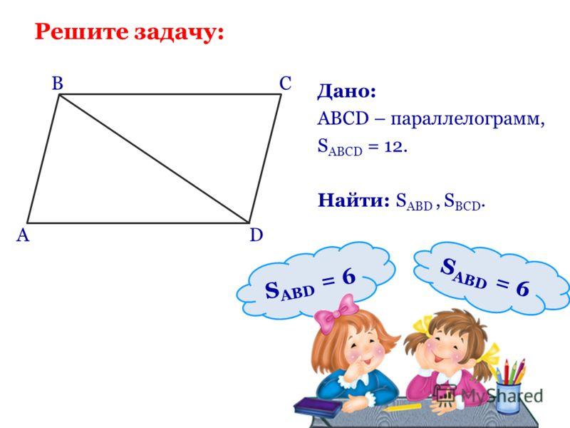 Дано: ABCD – параллелограмм, S ABCD = 12. Найти: S ABD, S BCD. BCBC A D S ABD = 6