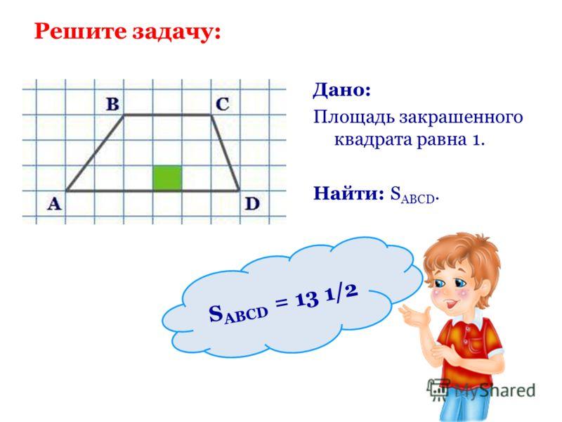 Решите задачу: Дано: Площадь закрашенного квадрата равна 1. Найти: S ABCD. S ABCD = 13 1/2