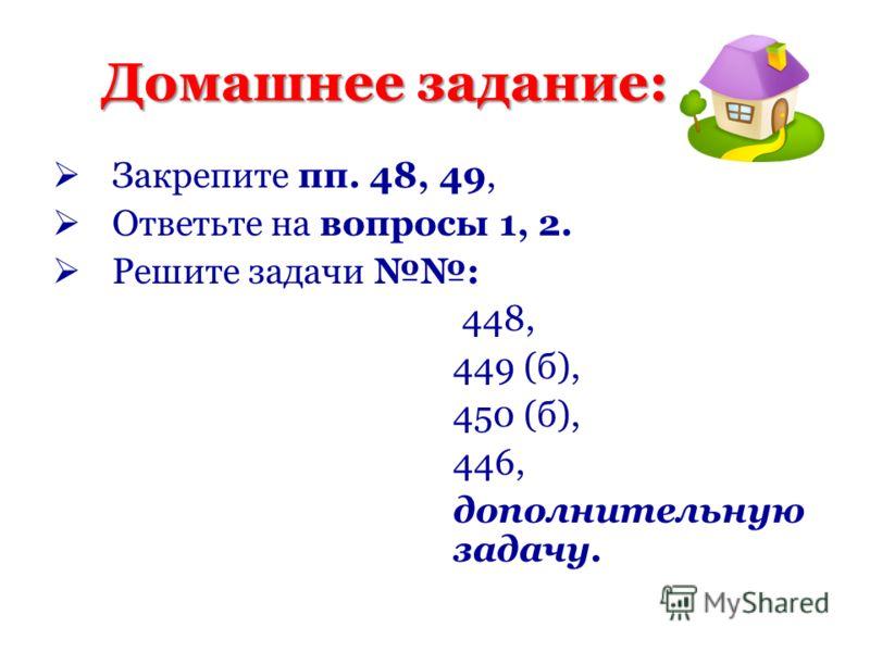 Домашнее задание: Закрепите пп. 48, 49, Ответьте на вопросы 1, 2. Решите задачи : 448, 449 (б), 450 (б), 446, дополнительную задачу.