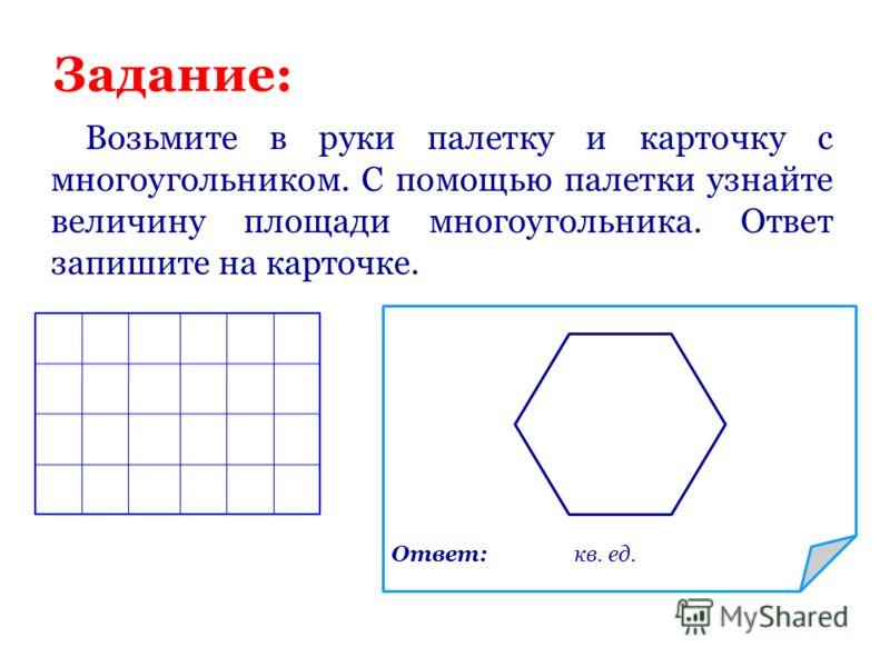 Задание: Возьмите в руки палетку и карточку с многоугольником. С помощью палетки узнайте величину площади многоугольника. Ответ запишите на карточке. Ответ: кв. ед.