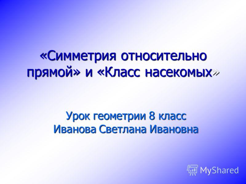 «Симметрия относительно прямой» и «Класс насекомых» Урок геометрии 8 класс Иванова Светлана Ивановна