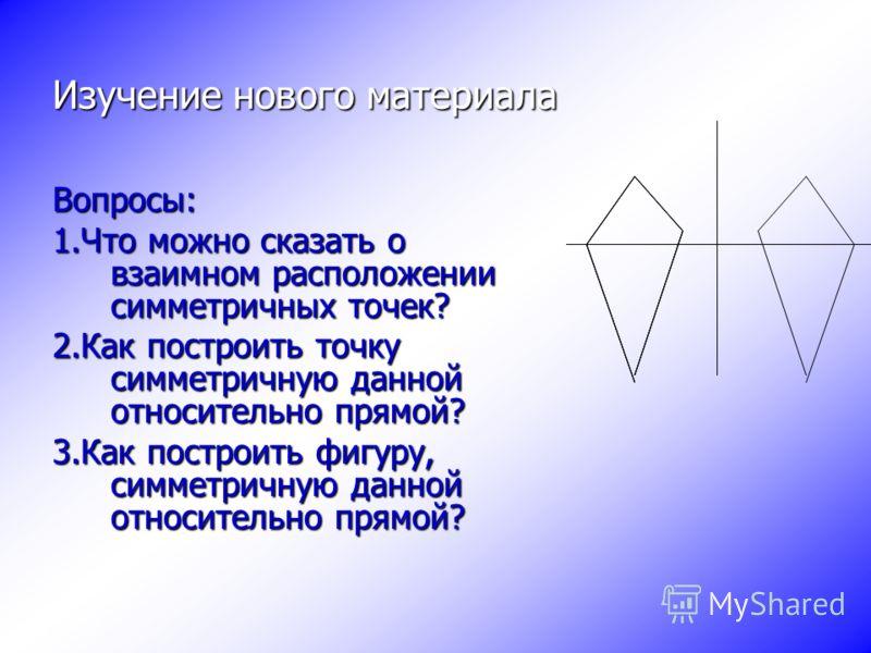 Изучение нового материала Вопросы: 1.Что можно сказать о взаимном расположении симметричных точек? 2.Как построить точку симметричную данной относительно прямой? 3.Как построить фигуру, симметричную данной относительно прямой?