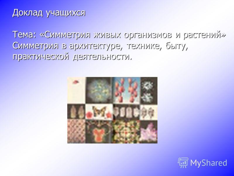 Доклад учащихся Тема: «Симметрия живых организмов и растений» Симметрия в архитектуре, технике, быту, практической деятельности.
