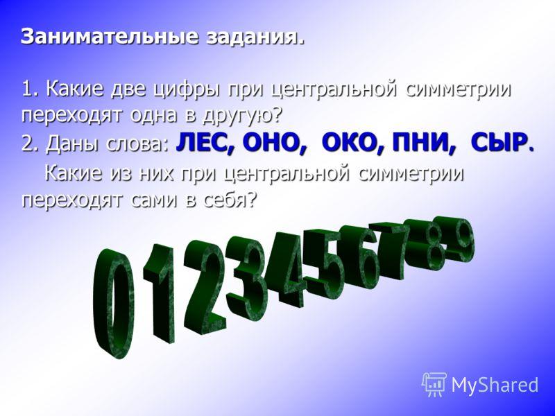 Занимательные задания. 1. Какие две цифры при центральной симметрии переходят одна в другую? 2. Даны слова: ЛЕС, ОНО, ОКО, ПНИ, СЫР. Какие из них при центральной симметрии переходят сами в себя?