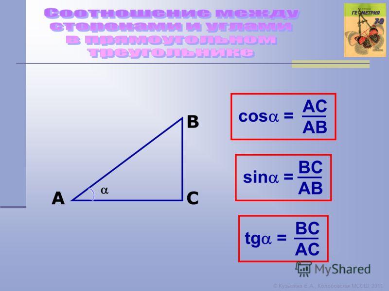 © Кузьмина Е.А., Колобовская МСОШ, 2011 A B C sin = BC AB tg = BC AC cos = AC AB