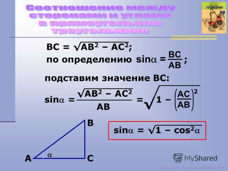 © Кузьмина Е.А., Колобовская МСОШ, 2011 A B C sin = BC AB по определению ; ВС = АВ 2 – АС 2 ; подставим значение ВС: sin = АВ 2 – АС 2 AВAВ = 1 – AC AB 2 sin = 1 – cos 2