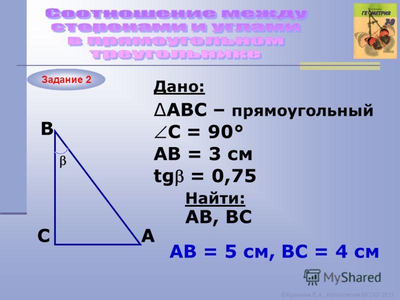 Задание 2 © Кузьмина Е.А., Колобовская МСОШ, 2011 A B C Дано: Найти: ABC – прямоугольный С = 90° АВ = 3 см AB, ВС tg = 0,75 АB = 5 см, ВС = 4 см