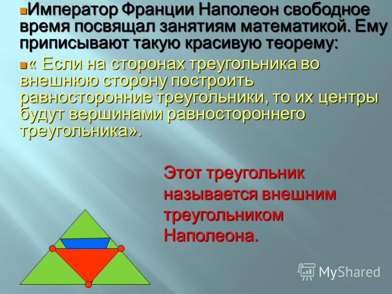 Император Франции Наполеон свободное время посвящал занятиям математикой. Ему приписывают такую красивую теорему: Император Франции Наполеон свободное время посвящал занятиям математикой. Ему приписывают такую красивую теорему: « Если на сторонах тре
