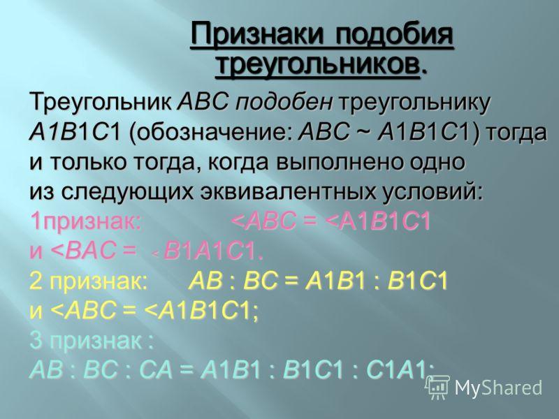 Треугольник ABC подобен треугольнику A1B1C1 (обозначение: ABC ~ A1B1C1) тогда и только тогда, когда выполнено одно из следующих эквивалентных условий: 1признак: