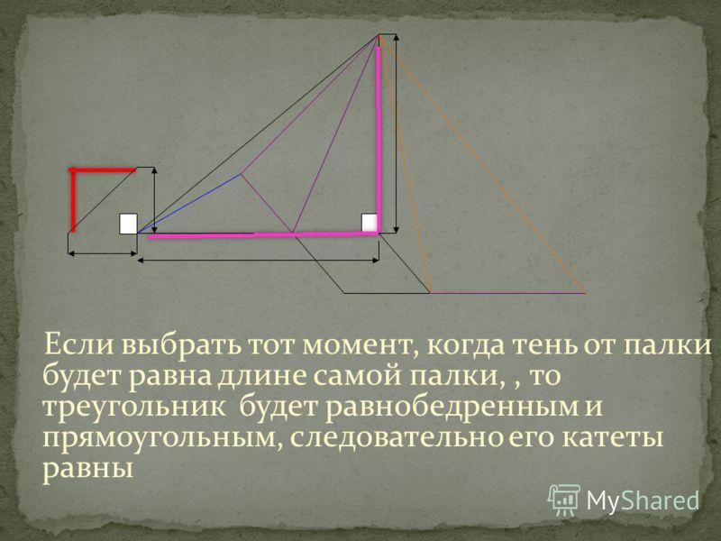 Если выбрать тот момент, когда тень от палки будет равна длине самой палки,, то треугольник будет равнобедренным и прямоугольным, следовательно его катеты равны