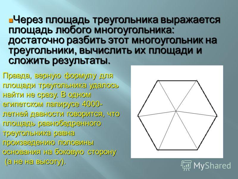 Через площадь треугольника выражается площадь любого многоугольника: достаточно разбить этот многоугольник на треугольники, вычислить их площади и сложить результаты. Через площадь треугольника выражается площадь любого многоугольника: достаточно раз