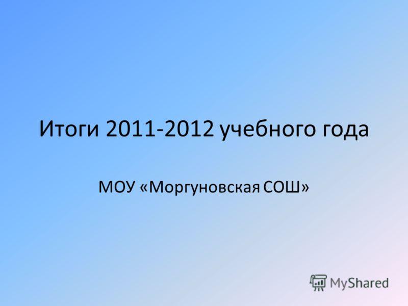 Итоги 2011-2012 учебного года МОУ «Моргуновская СОШ»