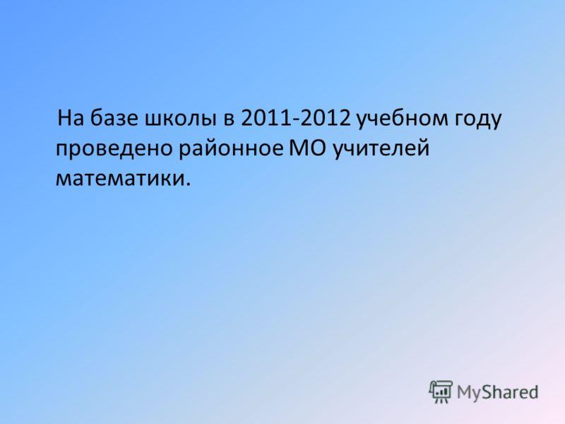 На базе школы в 2011-2012 учебном году проведено районное МО учителей математики.