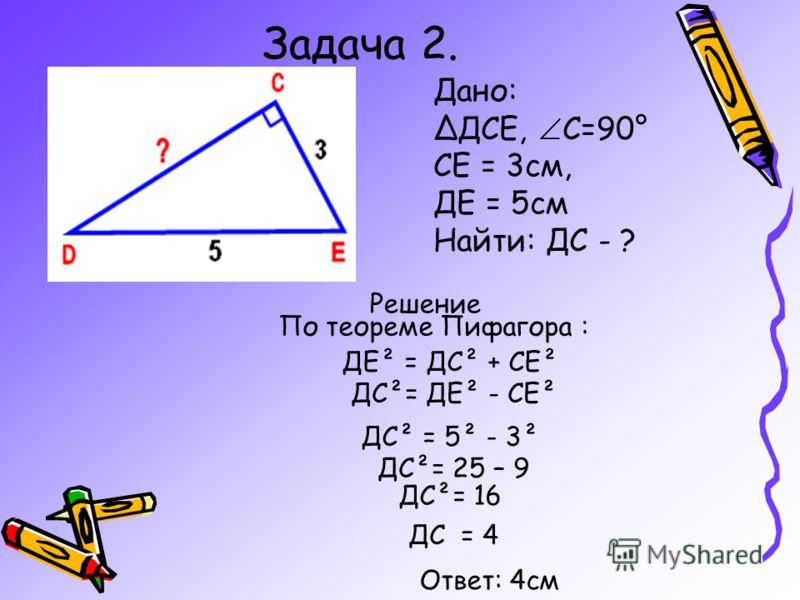Задача 2. Дано: ДСЕ, С=90° СЕ = 3см, ДЕ = 5см Найти: ДС - ? с²= а²+b² а²= с²- b² в²= с²- a²