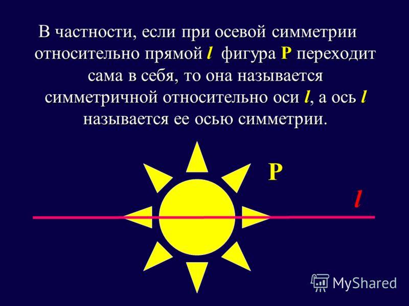 В частности, если при осевой симметрии относительно прямой l фигура Р переходит сама в себя, то она называется симметричной относительно оси l, а ось l называется ее осью симметрии. Р l