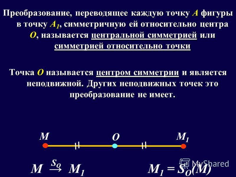 Преобразование, переводящее каждую точку А фигуры в точку А 1, симметричную ей относительно центра О, называется центральной симметрией или симметрией относительно точки Точка О называется центром симметрии и является неподвижной. Других неподвижных