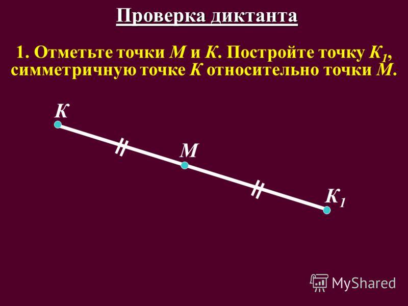 1. Отметьте точки М и К. Постройте точку К 1, симметричную точке К относительно точки М. К К1К1 М Проверка диктанта