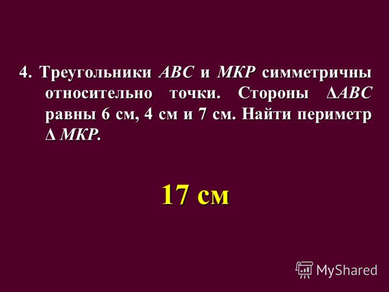 4. Треугольники АВС и МКР симметричны относительно точки. Стороны ΔАВС равны 6 см, 4 см и 7 см. Найти периметр Δ МКР. 17 см