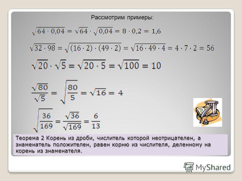 Теорема 2 Корень из дроби, числитель которой неотрицателен, а знаменатель положителен, равен корню из числителя, деленному на корень из знаменателя. Рассмотрим примеры: