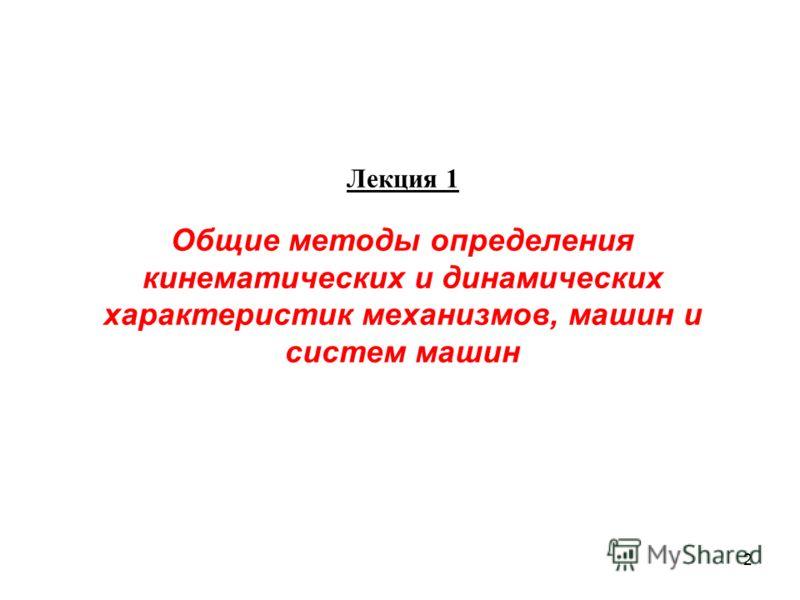 2 Лекция 1 Общие методы определения кинематических и динамических характеристик механизмов, машин и систем машин