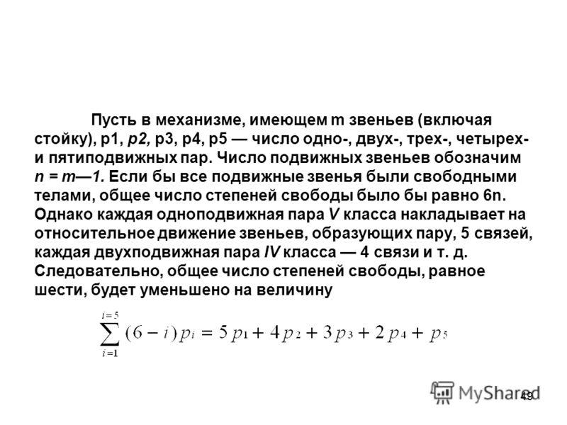 49 Пусть в механизме, имеющем m звеньев (включая стойку), p1, p2, p3, р4, р5 число одно-, двух-, трех-, четырех- и пятиподвижных пар. Число подвижных звеньев обозначим n = т1. Если бы все подвижные звенья были свободными телами, общее число степеней
