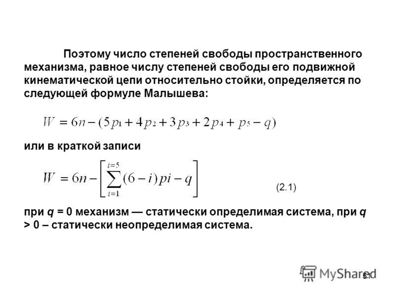 51 Поэтому число степеней свободы пространственного механизма, равное числу степеней свободы его подвижной кинематической цепи относительно стойки, определяется по следующей формуле Малышева: или в краткой записи при q = 0 механизм статически определ