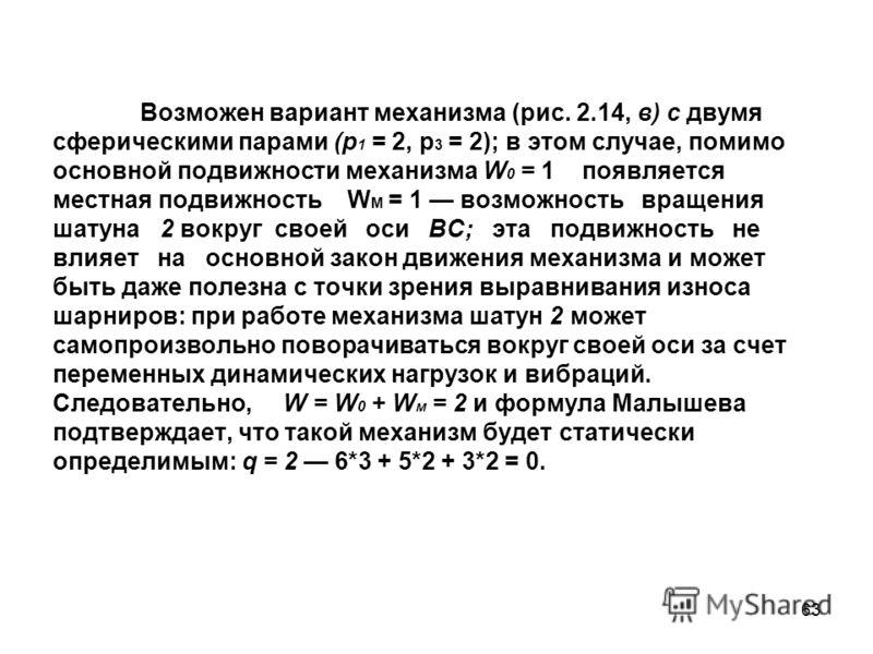 63 Возможен вариант механизма (рис. 2.14, в) с двумя сферическими парами (р 1 = 2, р 3 = 2); в этом случае, помимо основной подвижности механизма W 0 = 1 появляется местная подвижность W M = 1 возможность вращения шатуна 2 вокруг своей оси ВС; эта по