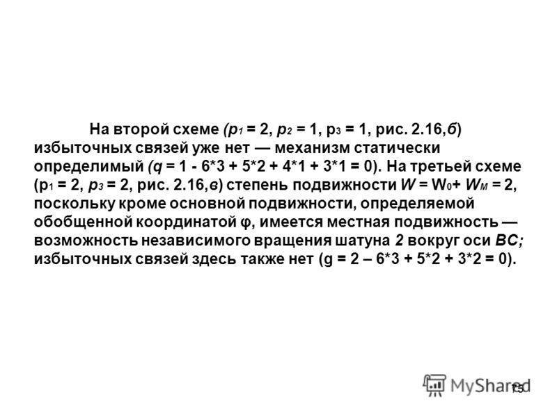 75 На второй схеме (р 1 = 2, р 2 = 1, р 3 = 1, рис. 2.16,б) избыточных связей уже нет механизм статически определимый (q = 1 - 6*3 + 5*2 + 4*1 + 3*1 = 0). На третьей схеме (p 1 = 2, р 3 = 2, рис. 2.16,в) степень подвижности W = W 0 + W M = 2, посколь