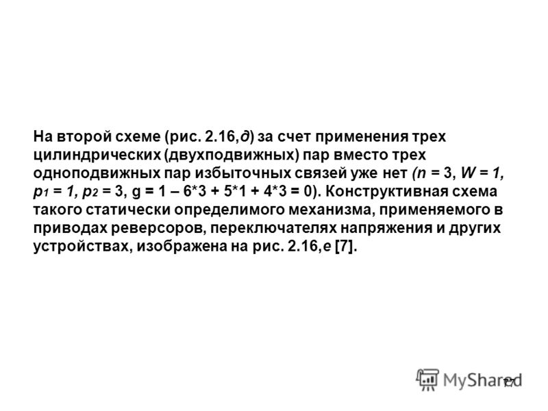 77 На второй схеме (рис. 2.16,д) за счет применения трех цилиндрических (двухподвижных) пар вместо трех одноподвижных пар избыточных связей уже нет (n = 3, W = 1, p 1 = 1, p 2 = 3, g = 1 – 6*3 + 5*1 + 4*3 = 0). Конструктивная схема такого статически