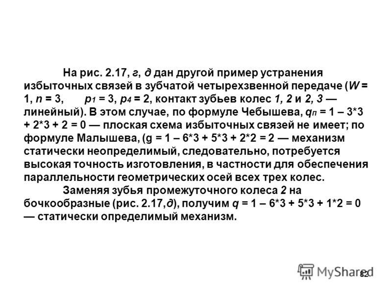82 На рис. 2.17, г, д дан другой пример устранения избыточных связей в зубчатой четырехзвенной передаче (W = 1, n = 3, р 1 = 3, p 4 = 2, контакт зубьев колес 1, 2 и 2, 3 линейный). В этом случае, по формуле Чебышева, q п = 1 – 3*3 + 2*3 + 2 = 0 плоск
