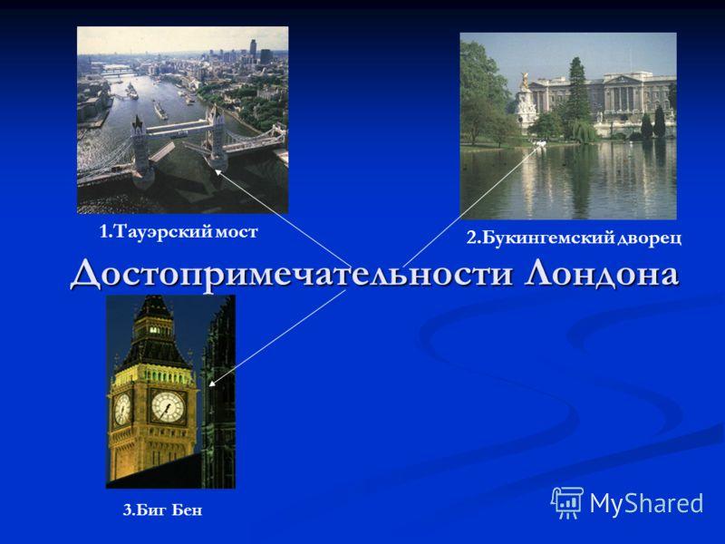 Достопримечательности Лондона 1.Тауэрский мост 2.Букингемский дворец 3.Биг Бен