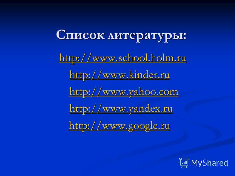 Список литературы: http://www.school.holm.ru http://www.school.holm.ruhttp://www.school.holm.ru http://www.kinder.ru http://www.yahoo.com http://www.yahoo.comhttp://www.yahoo.com http://www.yandex.ru http://www.yandex.ruhttp://www.yandex.ru http://ww