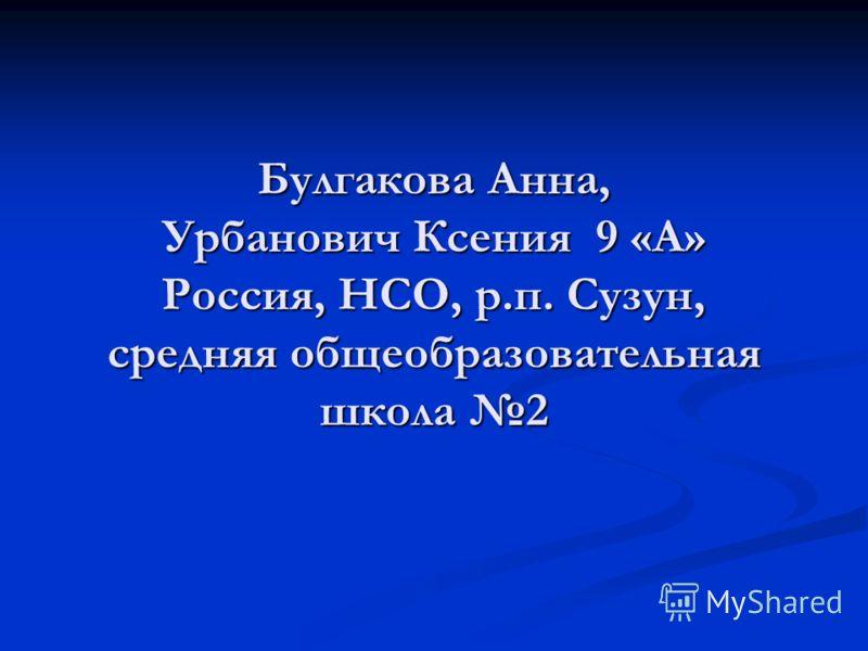Булгакова Анна, Урбанович Ксения 9 «А» Россия, НСО, р.п. Сузун, средняя общеобразовательная школа 2