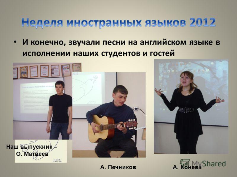 И конечно, звучали песни на английском языке в исполнении наших студентов и гостей А. КоневаА. Печников Наш выпускник – О. Матвеев