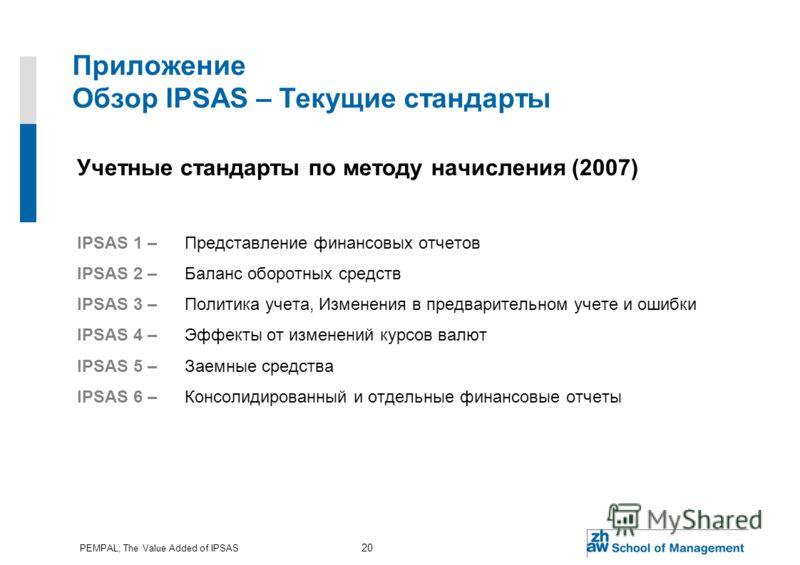 PEMPAL; The Value Added of IPSAS 20 Приложение Обзор IPSAS – Текущие стандарты Учетные стандарты по методу начисления (2007) IPSAS 1 –Представление финансовых отчетов IPSAS 2 – Баланс оборотных средств IPSAS 3 – Политика учета, Изменения в предварите