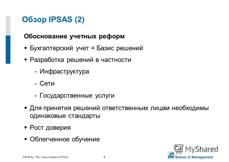 PEMPAL; The Value Added of IPSAS 4 Обзор IPSAS (2) Обоснование учетных реформ Бухгалтерский учет = Базис решений Разработка решений в частности -Инфраструктура -Сети -Государственные услуги Для принятия решений ответственным лицам необходимы одинаков