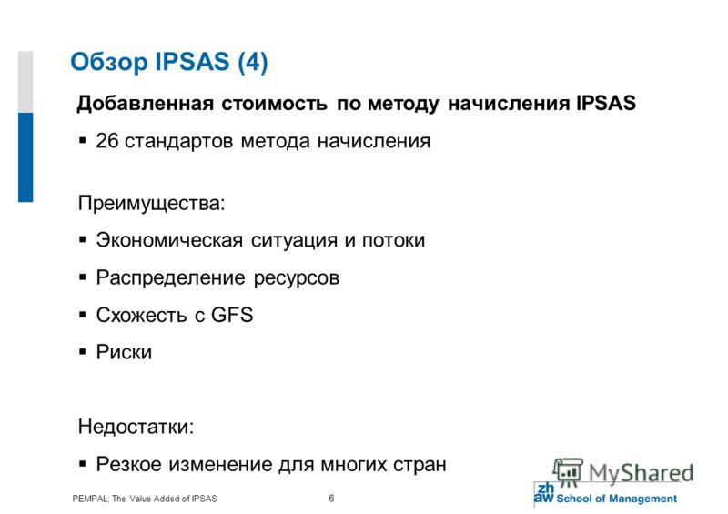 PEMPAL; The Value Added of IPSAS 6 Обзор IPSAS (4) Добавленная стоимость по методу начисления IPSAS 26 стандартов метода начисления Преимущества: Экономическая ситуация и потоки Распределение ресурсов Схожесть с GFS Риски Недостатки: Резкое изменение
