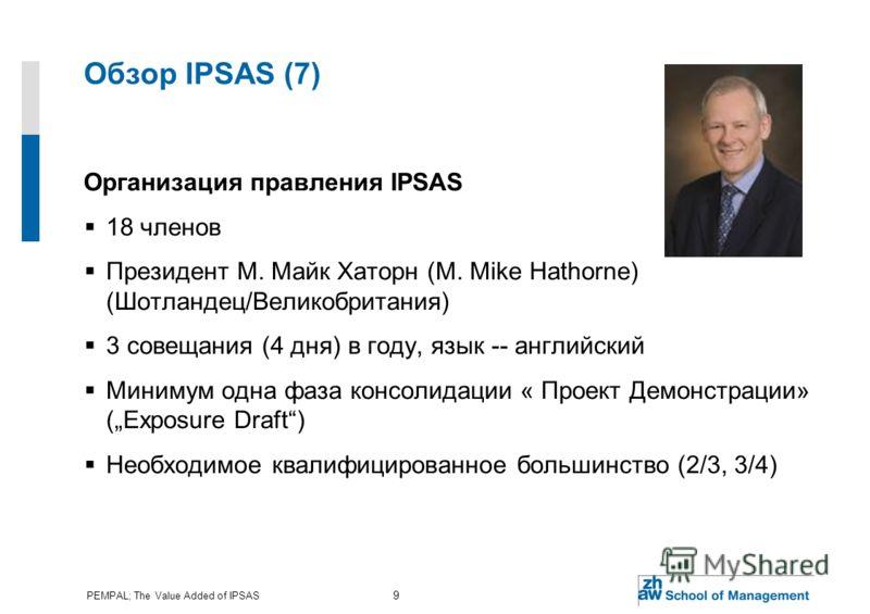 PEMPAL; The Value Added of IPSAS 9 Обзор IPSAS (7) Организация правления IPSAS 18 членов Президент М. Майк Хаторн (M. Mike Hathorne) (Шотландец/Великобритания) 3 совещания (4 дня) в году, язык -- английский Минимум одна фаза консолидации « Проект Дем