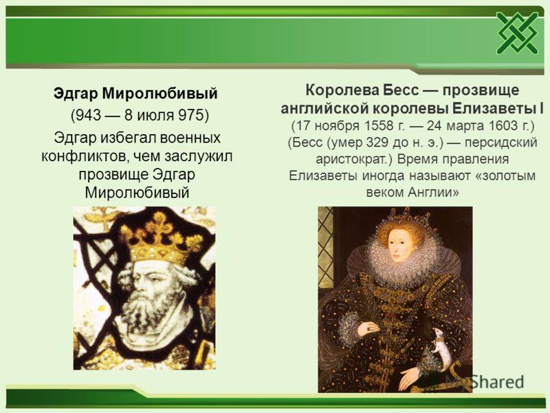 Эдгар Миролюбивый (943 8 июля 975) Эдгар избегал военных конфликтов, чем заслужил прозвище Эдгар Миролюбивый Королева Бесс прозвище английской королевы Елизаветы I (17 ноября 1558 г. 24 марта 1603 г.) (Бесс (умер 329 до н. э.) персидский аристократ.)