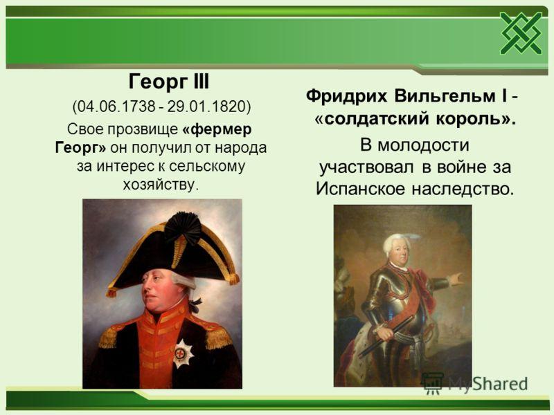 Георг III (04.06.1738 - 29.01.1820) Свое прозвище «фермер Георг» он получил от народа за интерес к сельскому хозяйству. Фридрих Вильгельм I - «солдатский король». В молодости участвовал в войне за Испанское наследство.